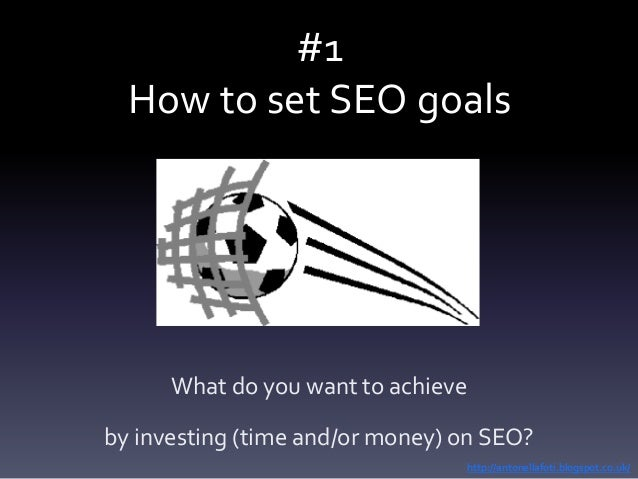 #1 How to set SEO goals What do you want to achieve by investing (time and/or money) on SEO? http://antonellafoti.blogspot...