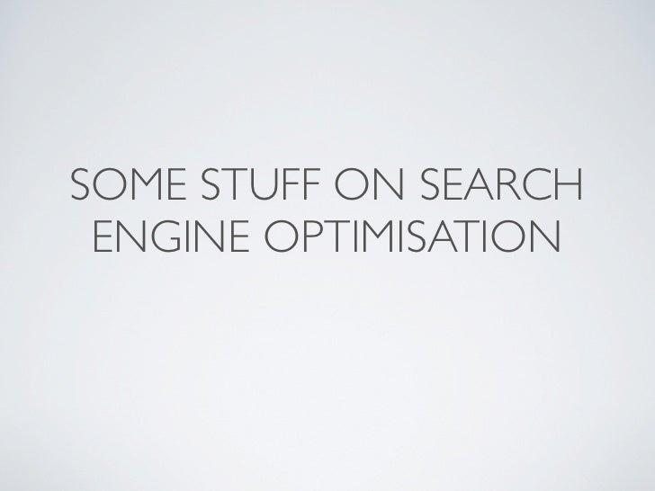 SOME STUFF ON SEARCH  ENGINE OPTIMISATION