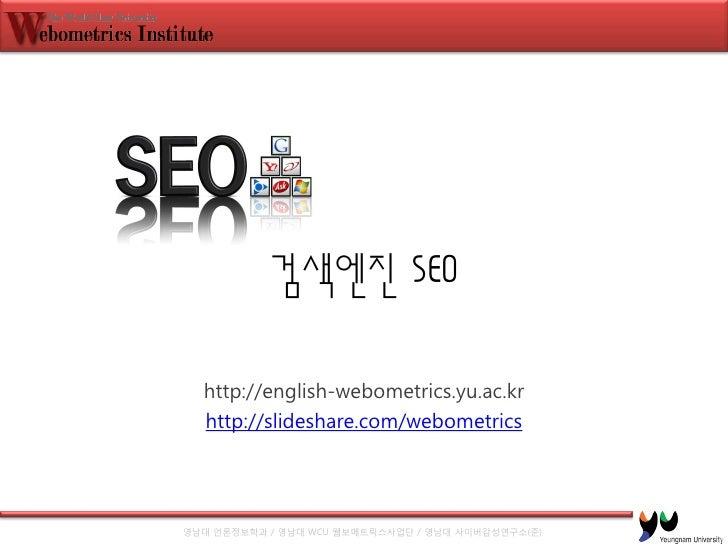 검색엔진 SEO    http://english-webometrics.yu.ac.kr   http://slideshare.com/webometrics     영남대 언론정보학과 / 영남대 WCU 웹보메트릭스사업단 / 영...