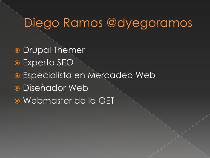 Diego Ramos @dyegoramos<br />DrupalThemer<br />Experto SEO<br />Especialista en Mercadeo Web<br />Diseñador Web<br />Webma...