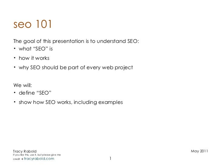 "seo 101 <ul><li>The goal of this presentation is to understand SEO: </li></ul><ul><ul><li>what ""SEO"" is </li></ul></ul><ul..."
