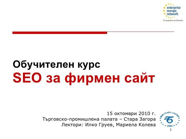 Обучителен курс SEO  за фирмен сайт  15 октомври 2010 г. Търговско-промишлена палата – Стара Загора Лектори: Илко Груев, М...