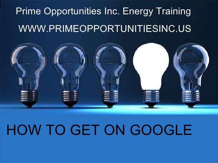 Prime Opportunities Inc. Energy Training  WWW.PRIMEOPPORTUNITIESINC.US HOW TO GET ON GOOGLE