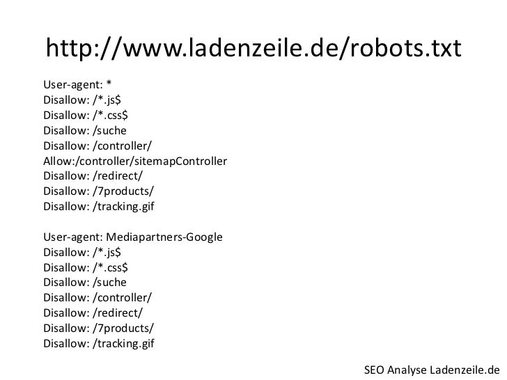 http://www.ladenzeile.de/robots.txt<br />User-agent: *<br />Disallow: /*.js$<br />Disallow: /*.css$<br />Disallow: /suche<...