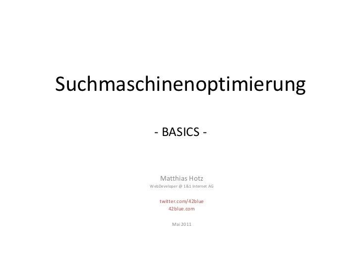 Suchmaschinenoptimierung- BASICS -<br />Matthias Hotz<br />WebDeveloper @ 1&1 Internet AG<br />twitter.com/42blue<br />42b...