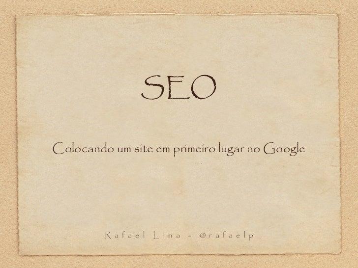 SEOColocando um site em primeiro lugar no Google         R a f a e l   L i m a   -   @ r a f a e l p