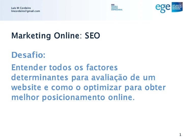 Luis M Cordeirolmcordeiro@gmail.comMarketing Online: SEODesafio:Entender todos os factoresdeterminantes para avaliação de ...
