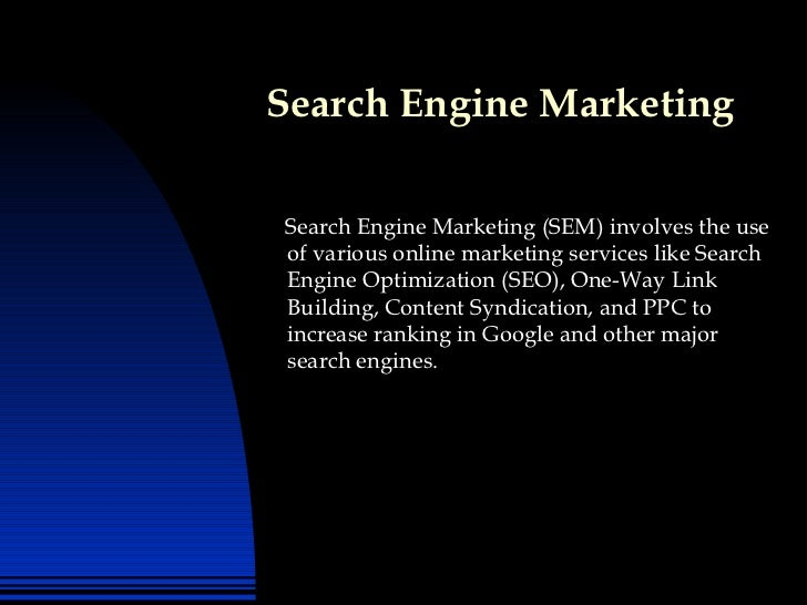 Search Engine Marketing <ul><li>Search Engine Marketing (SEM) involves the use of various online marketing services like S...