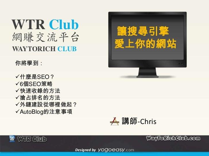 WTR Club                   讓搜尋引擎網賺交流平台WAYTORICH CLUB                           愛上你的網站你將學到:什麼是SEO?6個SEO策略快速收錄的方法搶占排名的方法...