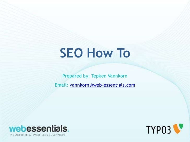 SEO How To   Prepared by: Tepken VannkornEmail: vannkorn@web-essentials.com