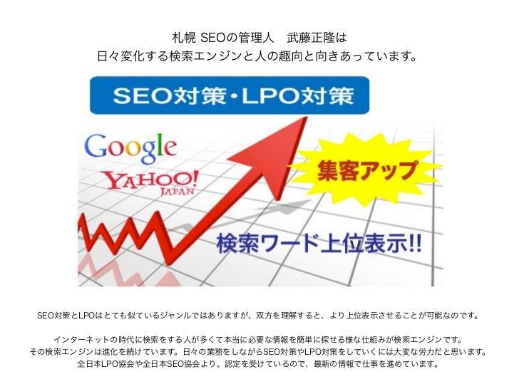 札幌 SEOの管理人武藤正隆は        日々変化する検索エンジンと人の趣向と向きあっています。 SEO対策とLPOはとても似ているジャンルではありますが、双方を理解すると、より上位表示させることが可能なのです。   インターネットの時代...