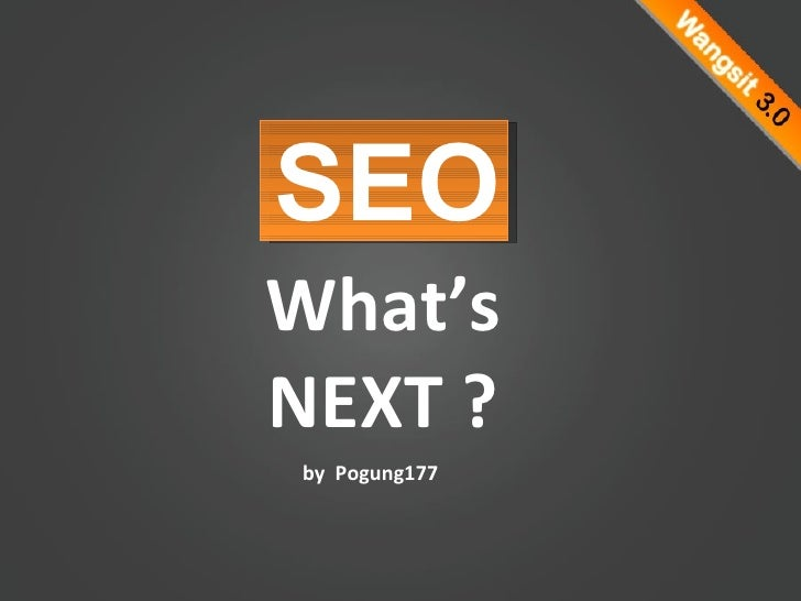 What's NEXT ? SEO by  Pogung177
