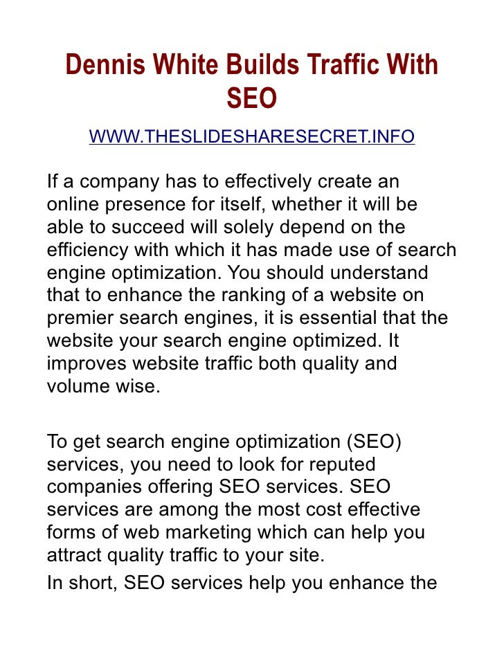 Dennis White Builds Traffic With                SEO     WWW.THESLIDESHARESECRET.INFO  If a company has to effectively crea...