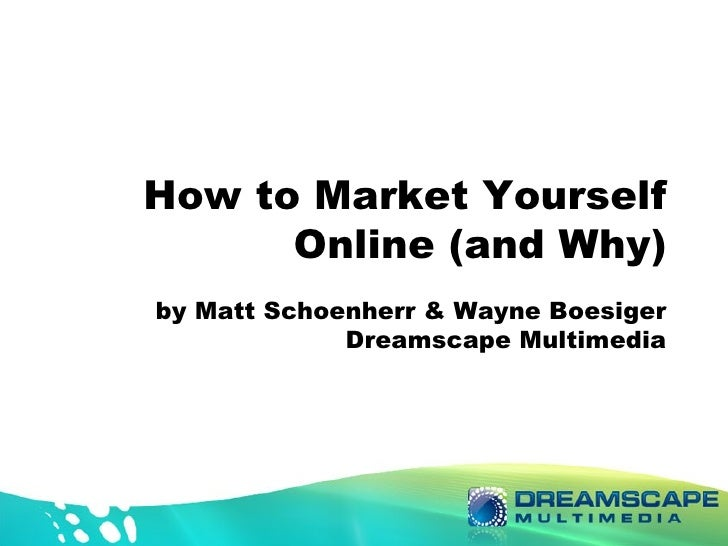 How to Market Yourself Online (and Why) by Matt Schoenherr & Wayne Boesiger Dreamscape Multimedia