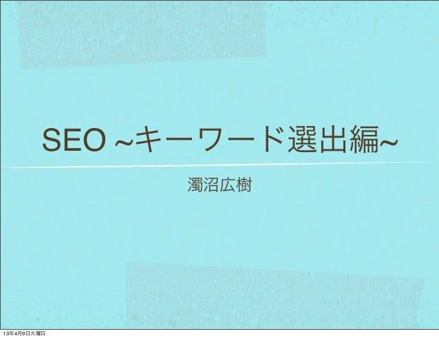 SEO ~キーワード選出編~             濁沼広樹13年4月9日火曜日