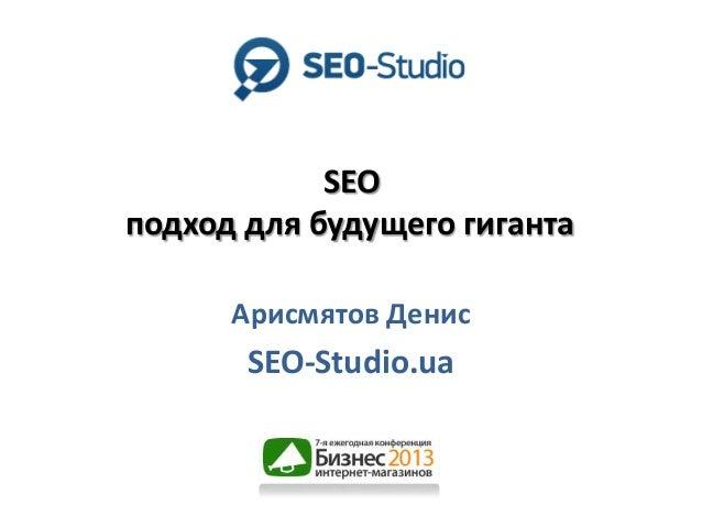 SEO подход для будущего гиганта Арисмятов Денис  SEO-Studio.ua