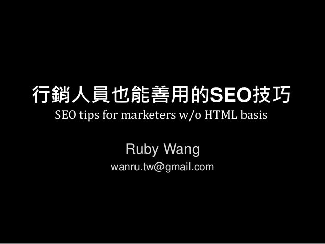 行銷人員也能善用的SEO技巧 SEO tips for marketers w/o HTML basis Ruby Wang wanru.tw@gmail.com