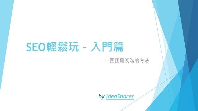 SEO輕鬆玩-入門篇 -四個最初階的方法 by IdeaSharer