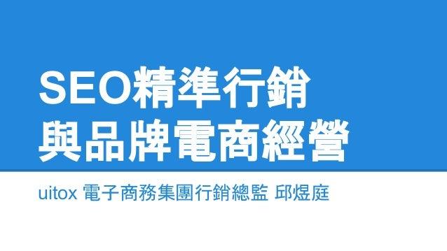 SEO精準行銷 與品牌電商經營 uitox 電子商務集團行銷總監 邱煜庭