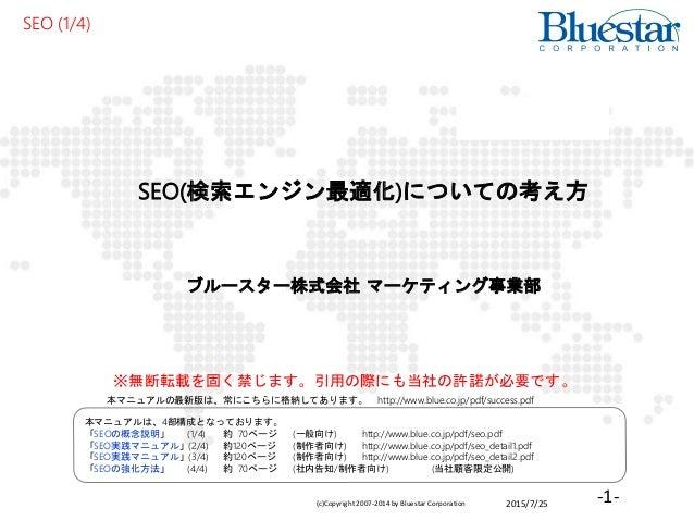 2015/7/25(c)Copyright 2007-2014 by Bluestar Corporation -1- SEO(検索エンジン最適化)についての考え方 ブルースター株式会社 マーケティング事業部 SEO (1/4) 本マニュアルは...