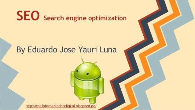 SEO Search engine optimization By Eduardo Jose Yauri Luna http://analistamarketingdigital.blogspot.pe/
