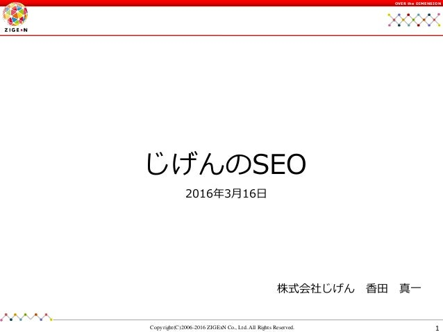 1Copyright(C) 2006-2016 ZIGExN Co., Ltd. All Rights Reserved. OVER the DIMENSION じげんのSEO 株式会社じげん 香田 真一 2016年3月16日