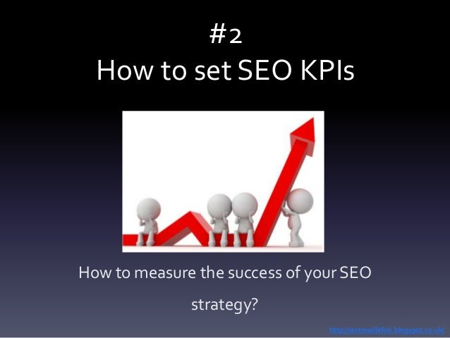 #2 How to set SEO KPIs How to measure the success of your SEO strategy? http://antonellafoti.blogspot.co.uk/