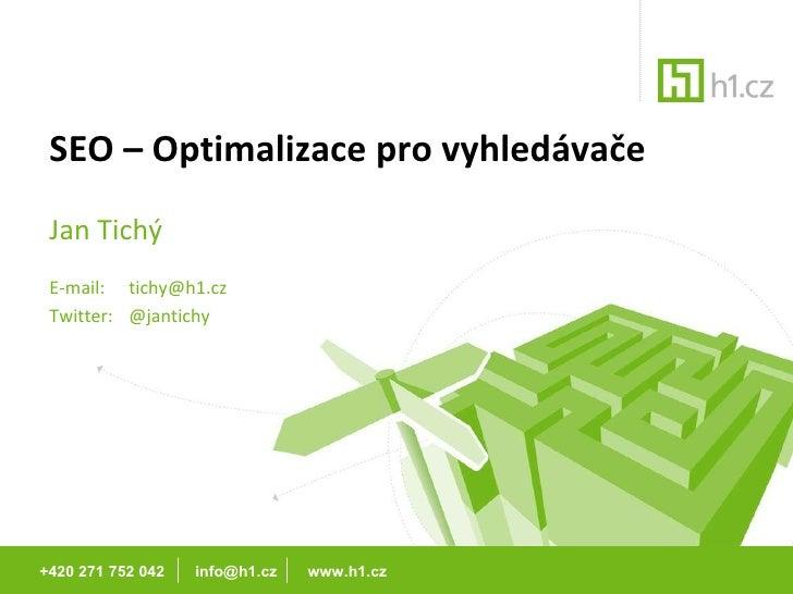 SEO – Optimalizace pro vyhledávače Jan Tichý E-mail:  [email_address] Twitter:  @jantichy +420 271 752 042  info@h1.cz  ww...