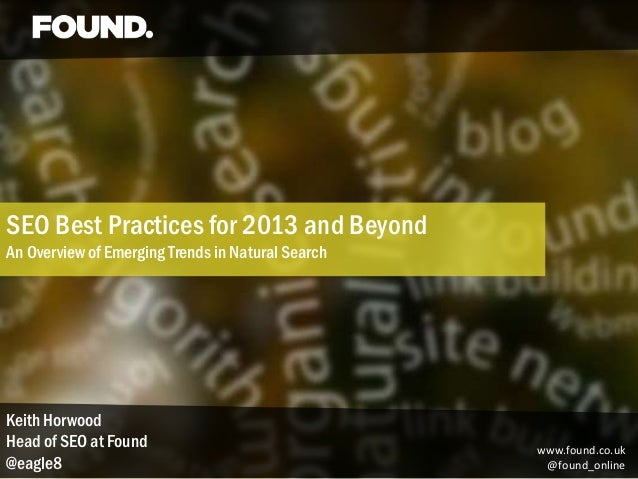 SEO Best Practices for 2013 and BeyondAn Overview of Emerging Trends in Natural SearchKeith HorwoodHead of SEO at Found   ...