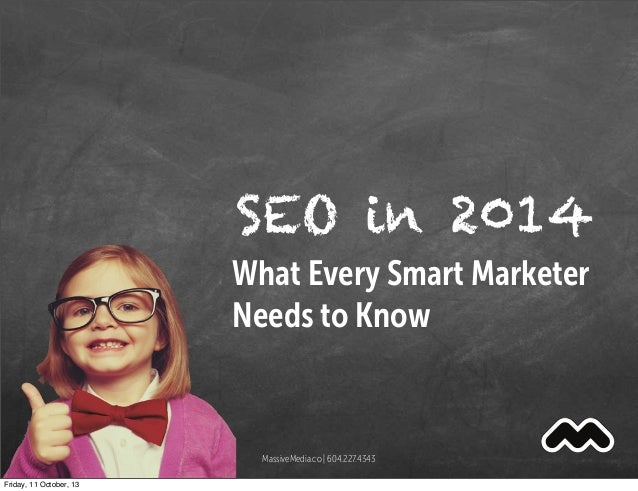 SEO in 2014 What Every Smart Marketer Needs to Know MassiveMedia.co | 604.227.4343 Friday, 11 October, 13