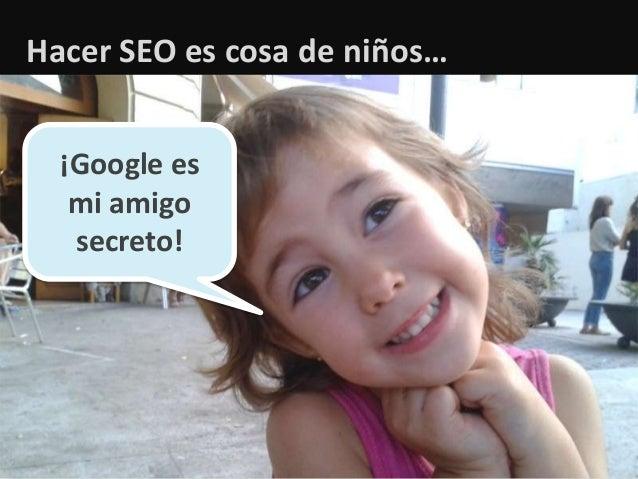 1 Hacer SEO es cosa de niños… ¡Google es mi amigo secreto!