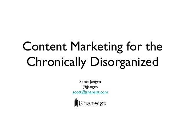 Content Marketing for the Chronically Disorganized Scott Jangro @jangro scott@shareist.com