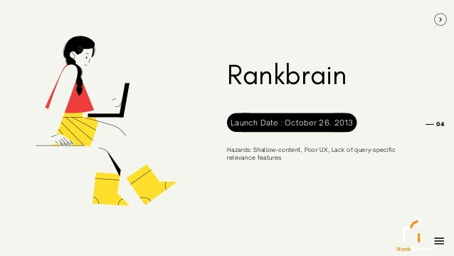 Rankbrain Hazards: Shallow-content, Poor UX, Lack of query-specific relevance features 04 Launch Date : October 26. 2013