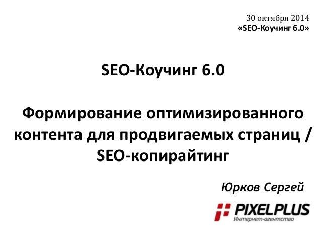 SEO-Коучинг 6.0 Формирование оптимизированного контента для продвигаемых страниц / SEO-копирайтинг 30 октября 2014 «SEO-Ко...