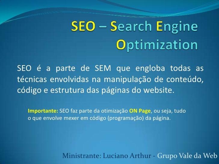 SEO – Search EngineOptimization<br />SEO é a parte de SEM que engloba todas as técnicas envolvidas na manipulação de conte...