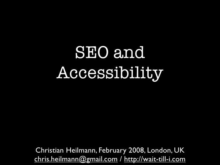 SEO and        Accessibility    Christian Heilmann, February 2008, London, UK chris.heilmann@gmail.com / http://wait-till-...