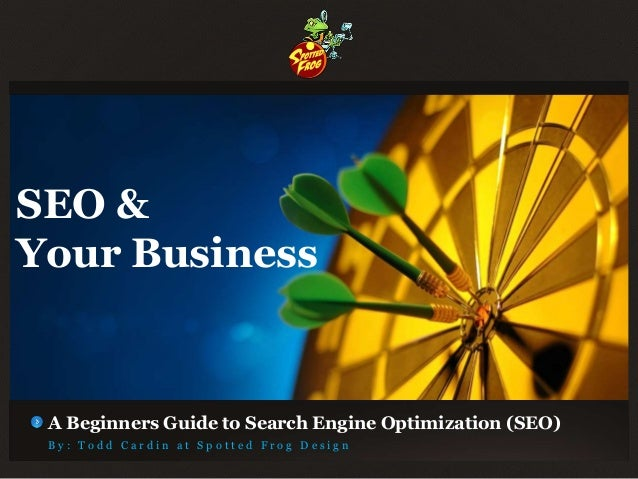 SEO &Your Business A Beginners Guide to Search Engine Optimization (SEO) By: Todd Cardin at Spotted Frog Design
