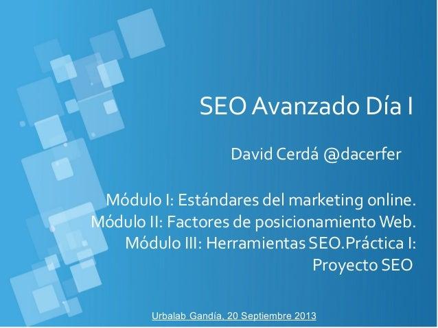 SEO Avanzado Día I David Cerdá @dacerfer Urbalab Gandía, 20 Septiembre 2013 Módulo I: Estándares del marketing online. Mód...