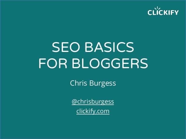 SEO BASICS FOR BLOGGERS Chris Burgess @chrisburgess clickify.com