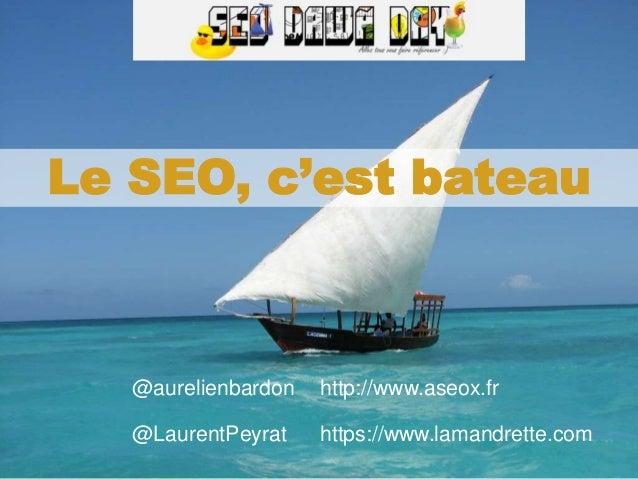 Aurélien Bardon et Laurent Peyrat – septembre 2017 Le SEO, c'est bateau @aurelienbardon http://www.aseox.fr @LaurentPeyrat...