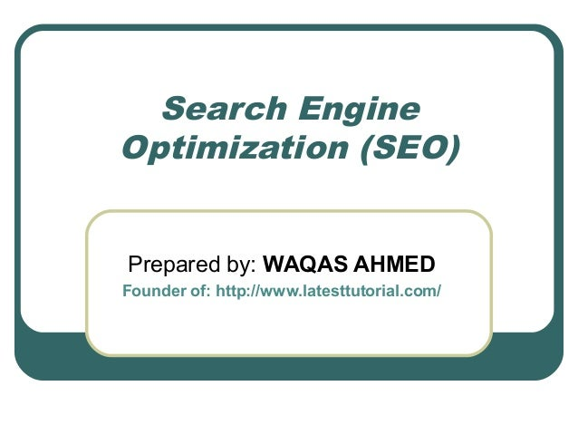 Search Engine Optimization (SEO) Prepared by: WAQAS AHMED Founder of: http://www.latesttutorial.com/