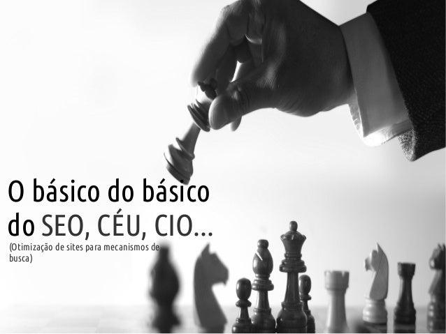 O básico do básicodo SEO, CÉU, CIO...(Otimização de sites para mecanismos debusca)