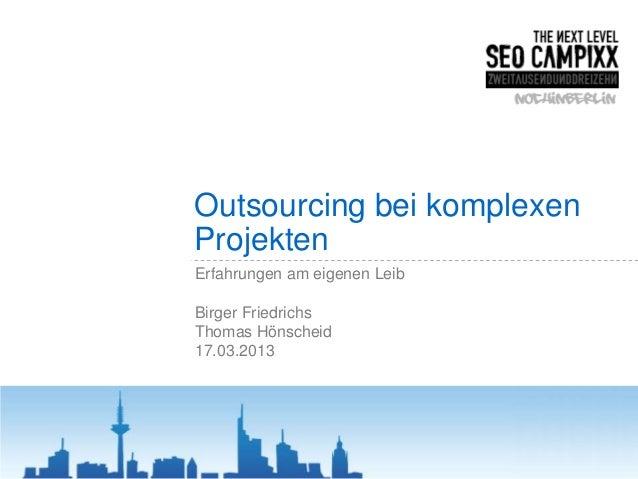 Outsourcing bei komplexenProjektenErfahrungen am eigenen LeibBirger FriedrichsThomas Hönscheid17.03.2013