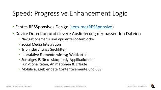 Speed: Progressive Enhancement Logic • Echtes RESSponsives Design (seox.me/RESSponsive) • Device Detection und clevere Aus...
