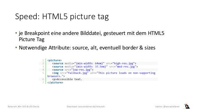 Speed: HTML5 picture tag • je Breakpoint eine andere Bilddatei, gesteuert mit dem HTML5 Picture Tag • Notwendige Attribute...