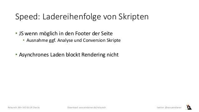 Speed: Ladereihenfolge von Skripten • JS wenn möglich in den Footer der Seite • Ausnahme ggf. Analyse und Conversion Skrip...