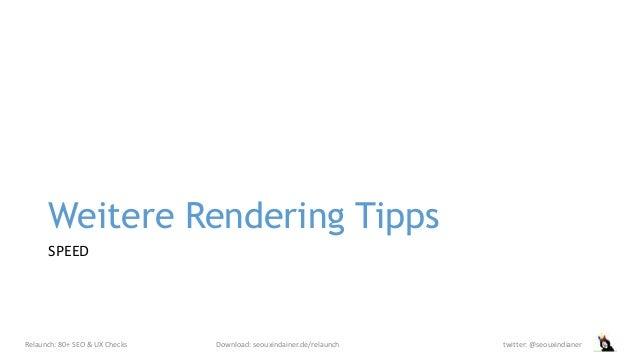 Weitere Rendering Tipps SPEED Relaunch: 80+ SEO & UX Checks Download: seouxindainer.de/relaunch twitter: @seouxindianer
