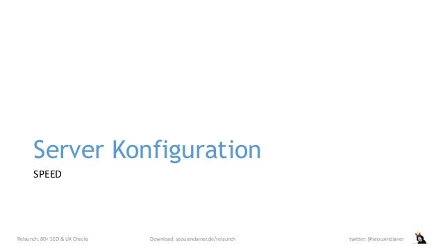 Server Konfiguration SPEED Relaunch: 80+ SEO & UX Checks Download: seouxindainer.de/relaunch twitter: @seouxindianer