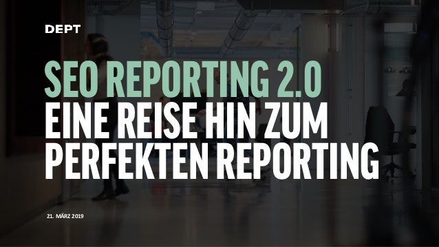 SEOREPORTING2.0 EINEREISEHINZUM PERFEKTENREPORTING 21. MÄRZ 2019