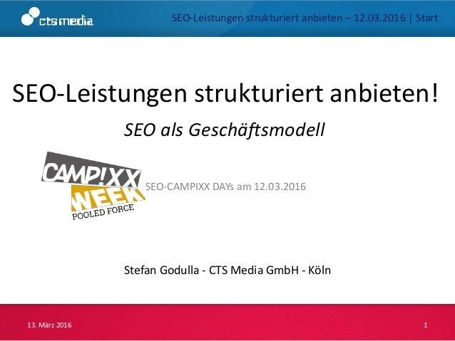 SEO-Leistungen strukturiert anbieten! Stefan Godulla - CTS Media GmbH - Köln 13. März 2016 1 SEO-CAMPIXX DAYs am 12.03.201...